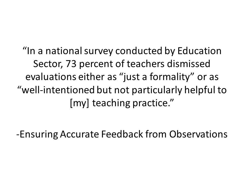 In a national survey conducted by Education Sector, 73 percent of teachers dismissed evaluations either as just a formality or as well-intentioned but not particularly helpful to [my] teaching practice. -Ensuring Accurate Feedback from Observations